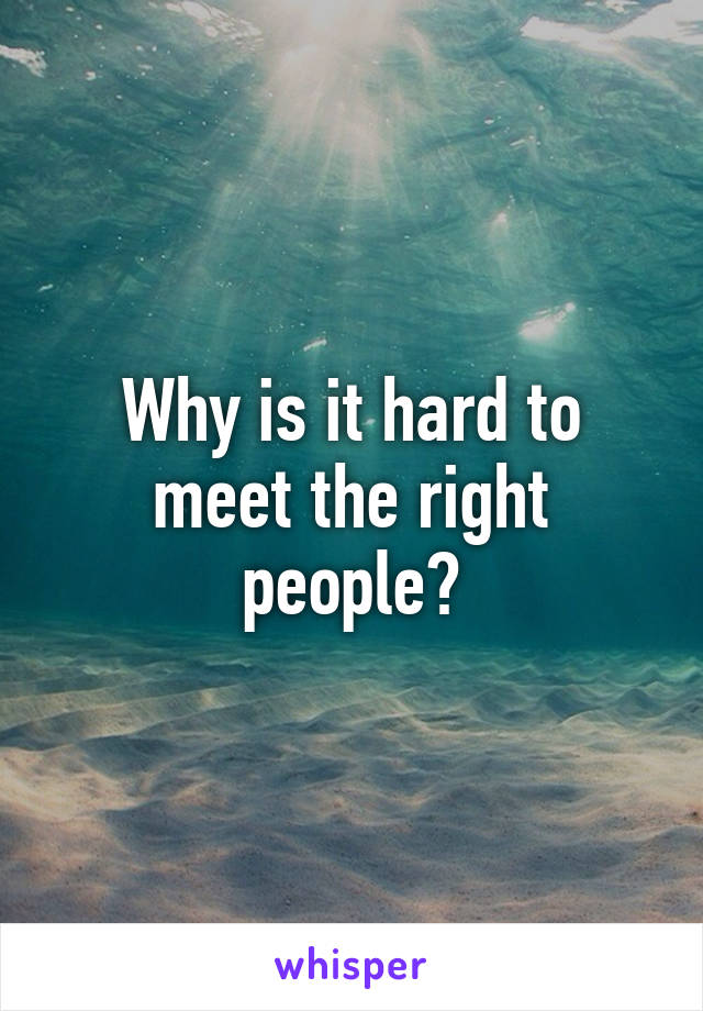 Why is it hard to meet the right people?