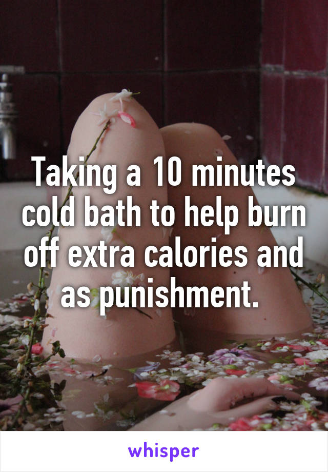 Taking a 10 minutes cold bath to help burn off extra calories and as punishment.