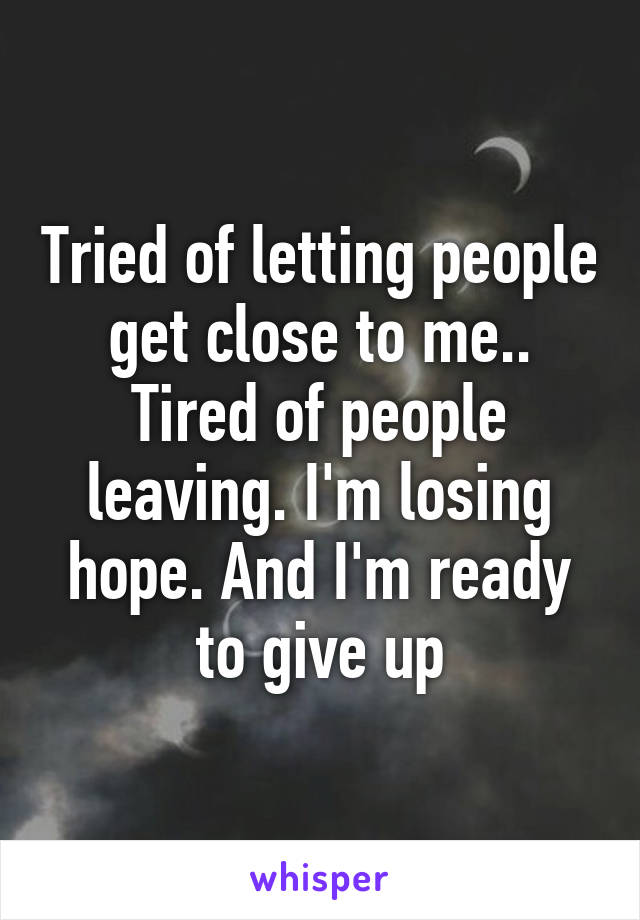 Tried of letting people get close to me.. Tired of people leaving. I'm losing hope. And I'm ready to give up