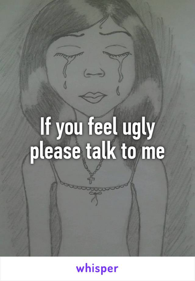 If you feel ugly please talk to me