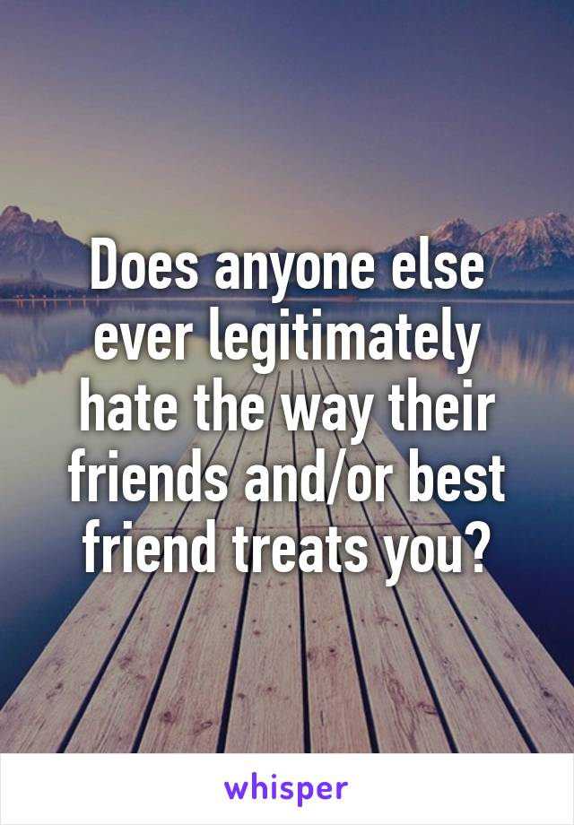 Does anyone else ever legitimately hate the way their friends and/or best friend treats you?