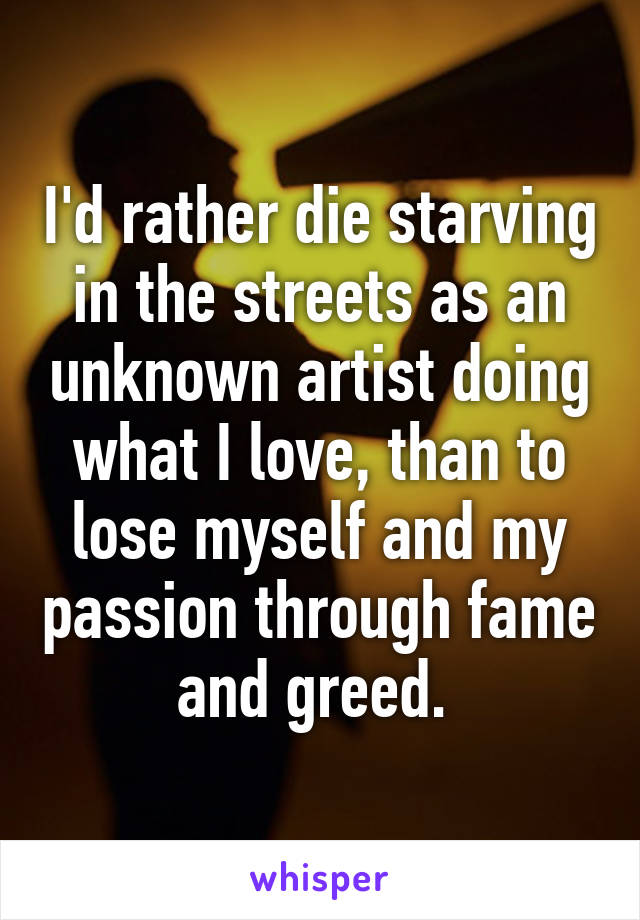 I'd rather die starving in the streets as an unknown artist doing what I love, than to lose myself and my passion through fame and greed.