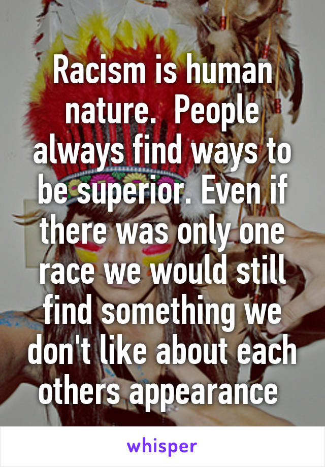 Racism is human nature.  People always find ways to be superior. Even if there was only one race we would still find something we don't like about each others appearance