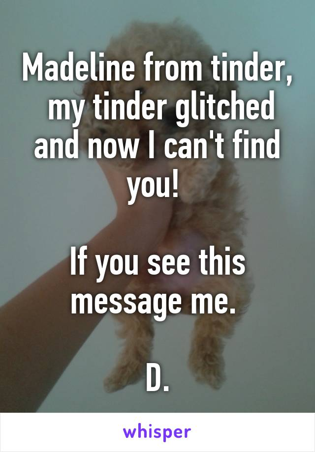 Madeline from tinder,  my tinder glitched and now I can't find you!   If you see this message me.   D.