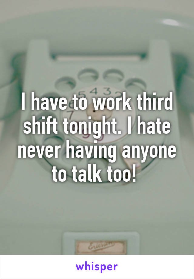 I have to work third shift tonight. I hate never having anyone to talk too!