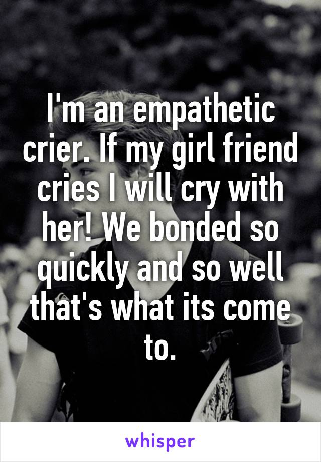 I'm an empathetic crier. If my girl friend cries I will cry with her! We bonded so quickly and so well that's what its come to.