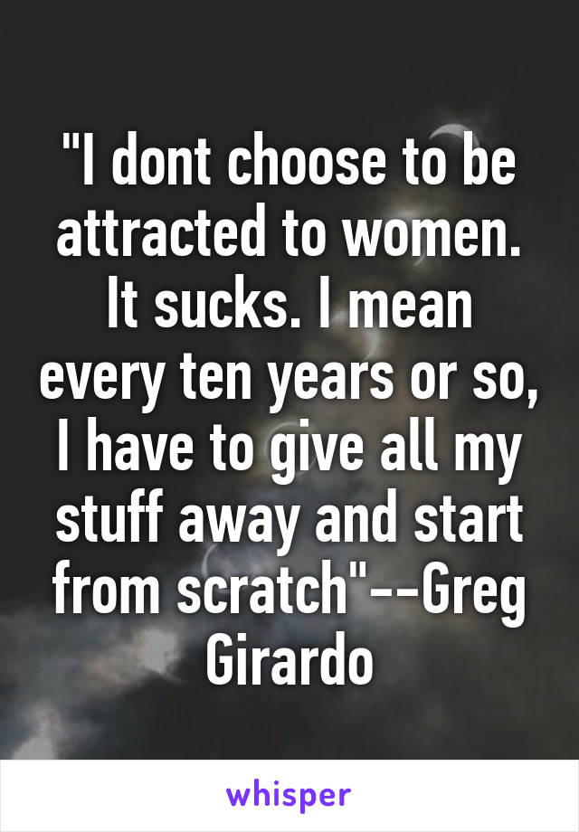 """""""I dont choose to be attracted to women. It sucks. I mean every ten years or so, I have to give all my stuff away and start from scratch""""--Greg Girardo"""