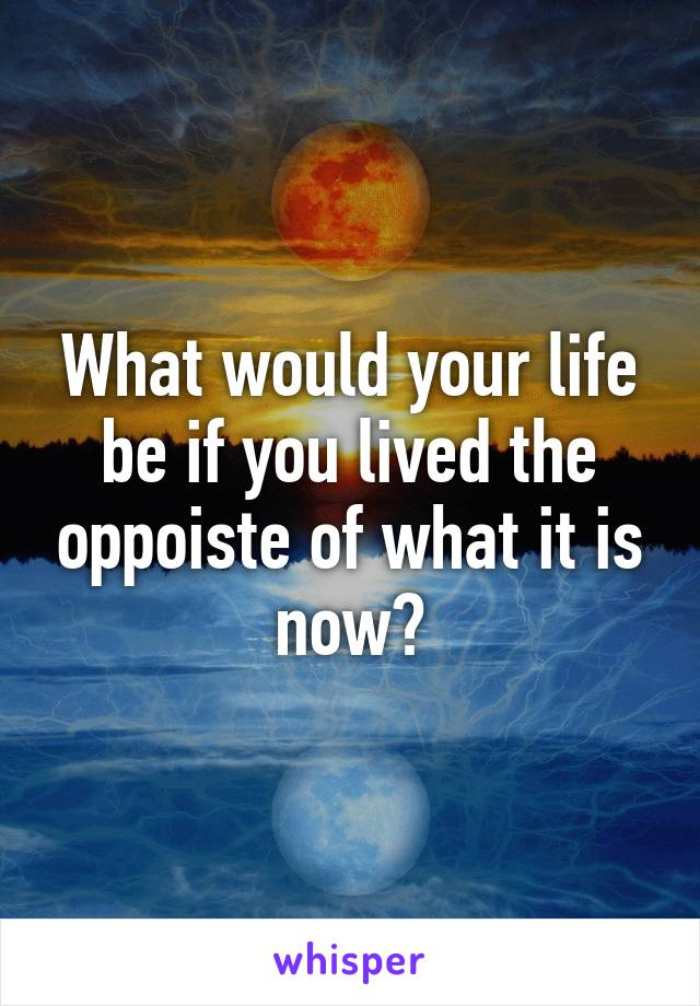 What would your life be if you lived the oppoiste of what it is now?