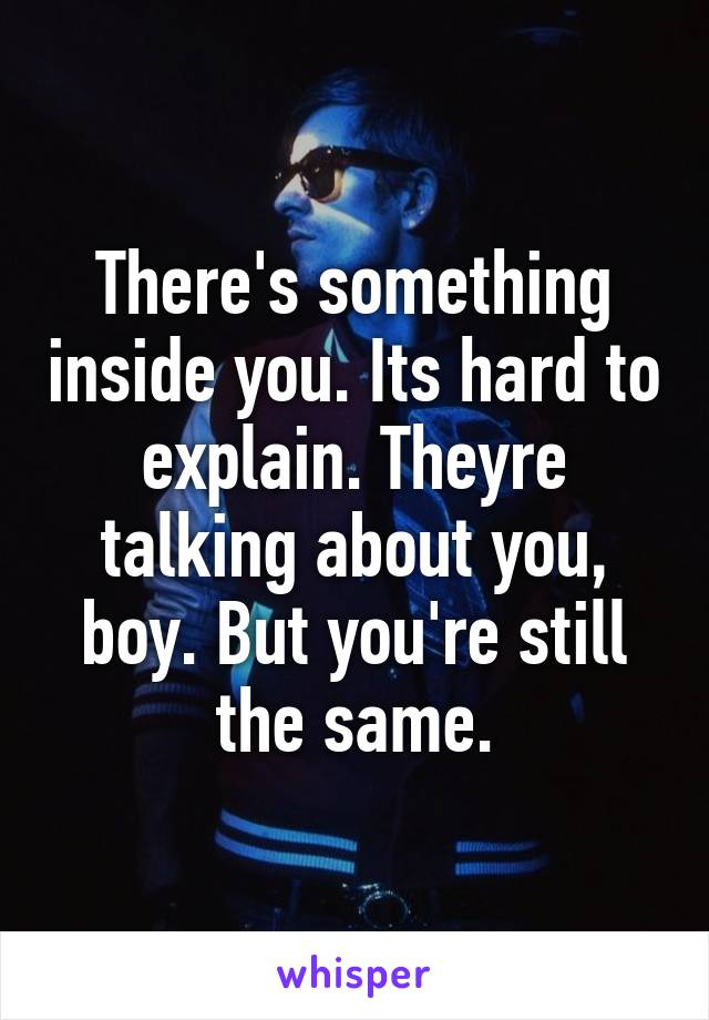 There's something inside you. Its hard to explain. Theyre talking about you, boy. But you're still the same.
