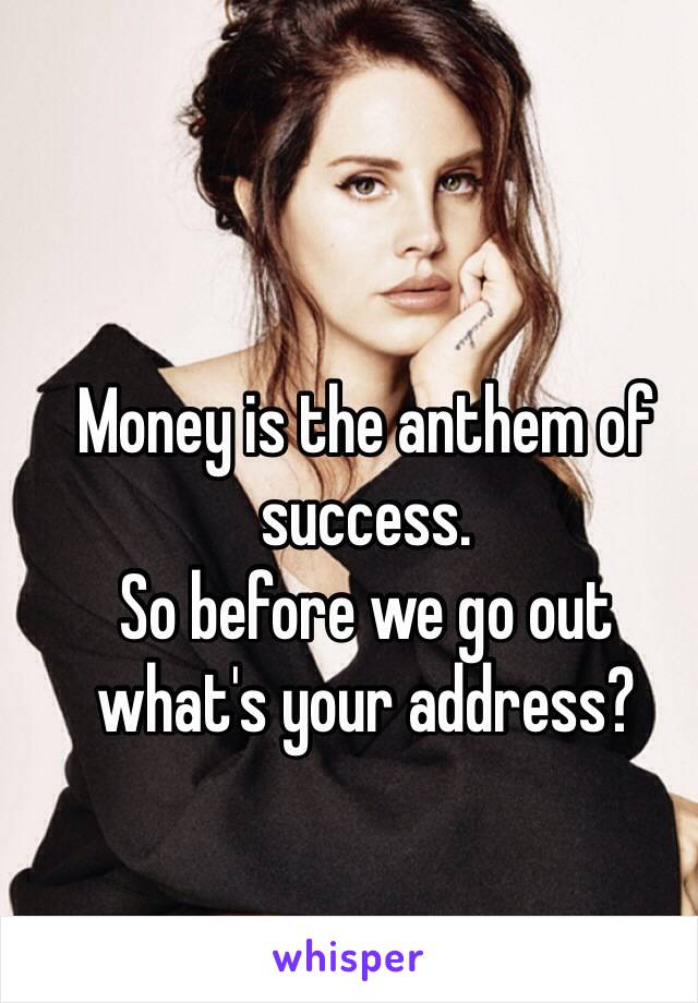 Money is the anthem of success.  So before we go out what's your address?
