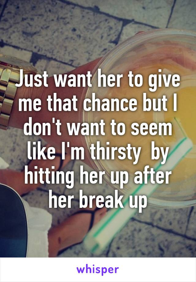 Just want her to give me that chance but I don't want to seem like I'm thirsty  by hitting her up after her break up