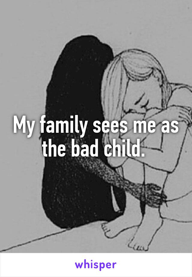 My family sees me as the bad child.