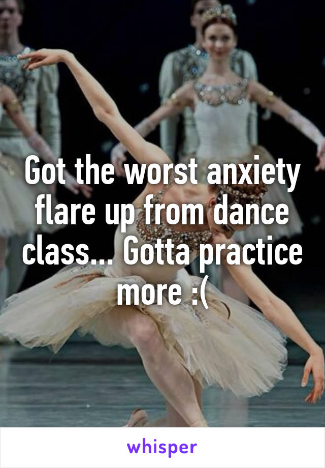 Got the worst anxiety flare up from dance class... Gotta practice more :(