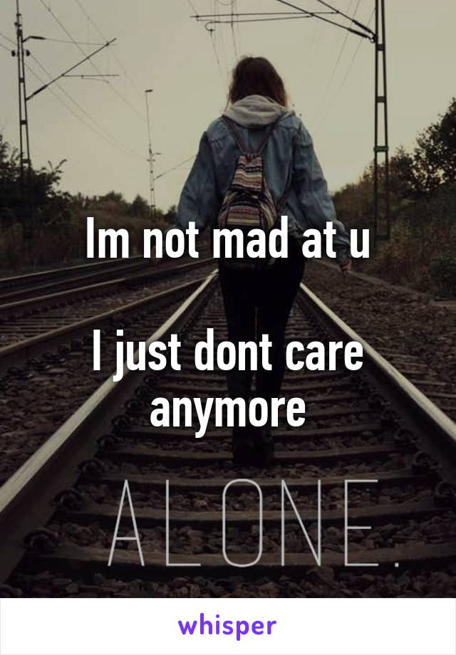 Im not mad at u  I just dont care anymore