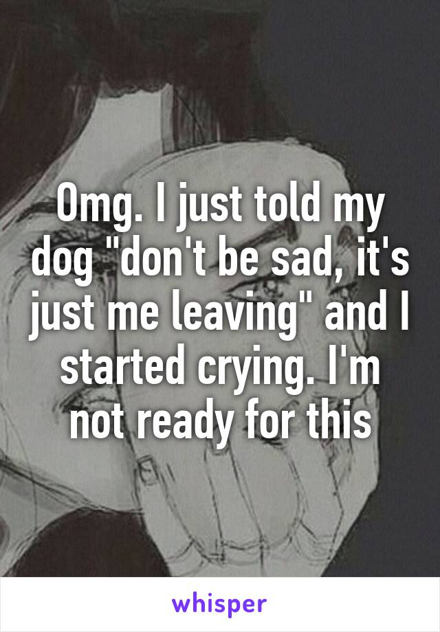 """Omg. I just told my dog """"don't be sad, it's just me leaving"""" and I started crying. I'm not ready for this"""