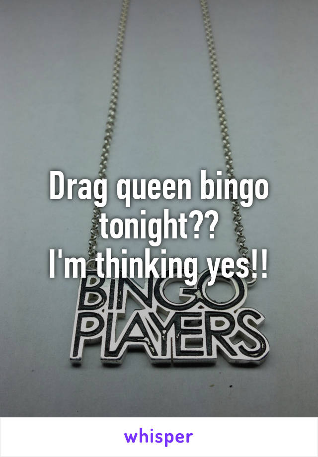 Drag queen bingo tonight?? I'm thinking yes!!