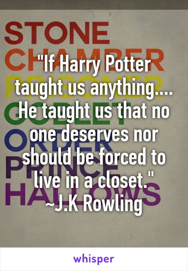 """""""If Harry Potter taught us anything.... He taught us that no one deserves nor should be forced to live in a closet.""""  ~J.K Rowling"""
