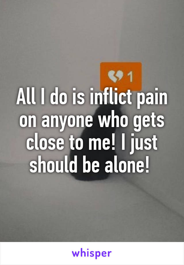 All I do is inflict pain on anyone who gets close to me! I just should be alone!