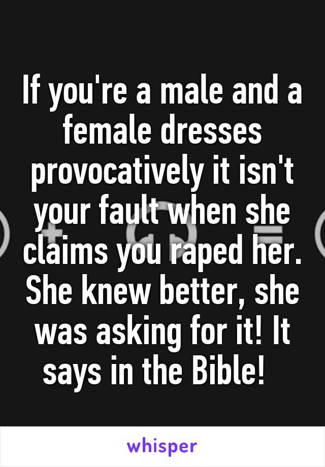 If you're a male and a female dresses provocatively it isn't your fault when she claims you raped her. She knew better, she was asking for it! It says in the Bible!