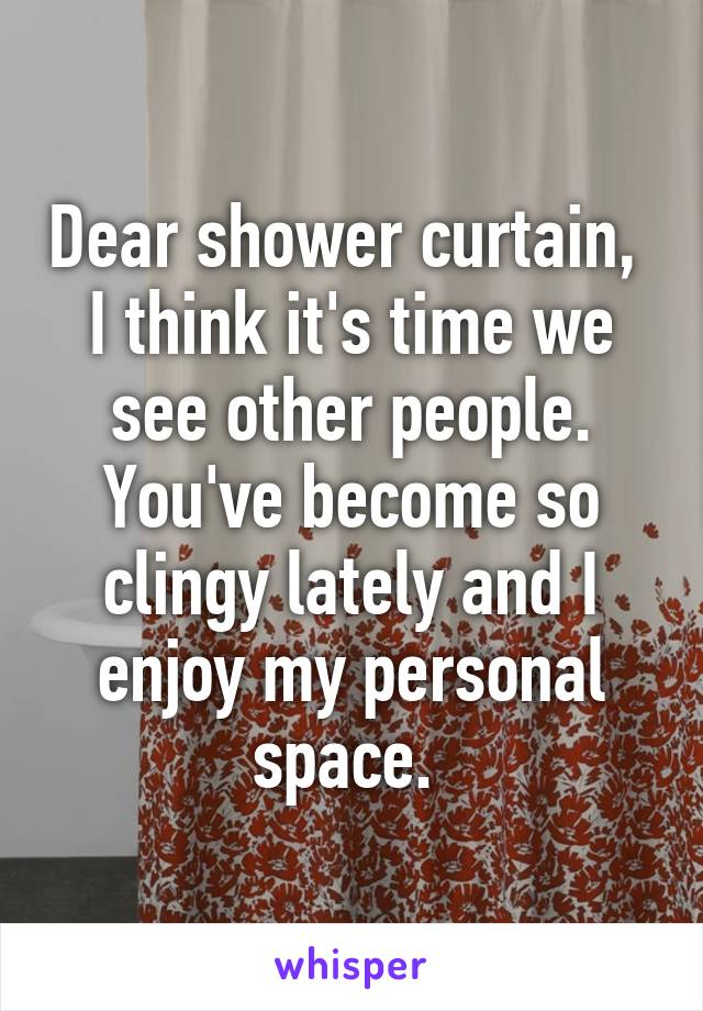 Dear shower curtain,  I think it's time we see other people. You've become so clingy lately and I enjoy my personal space.