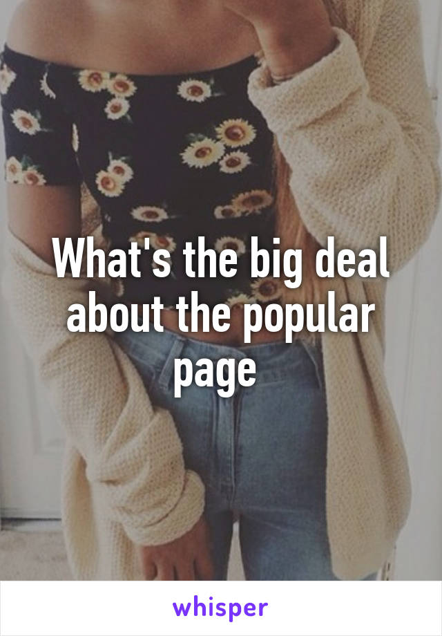 What's the big deal about the popular page