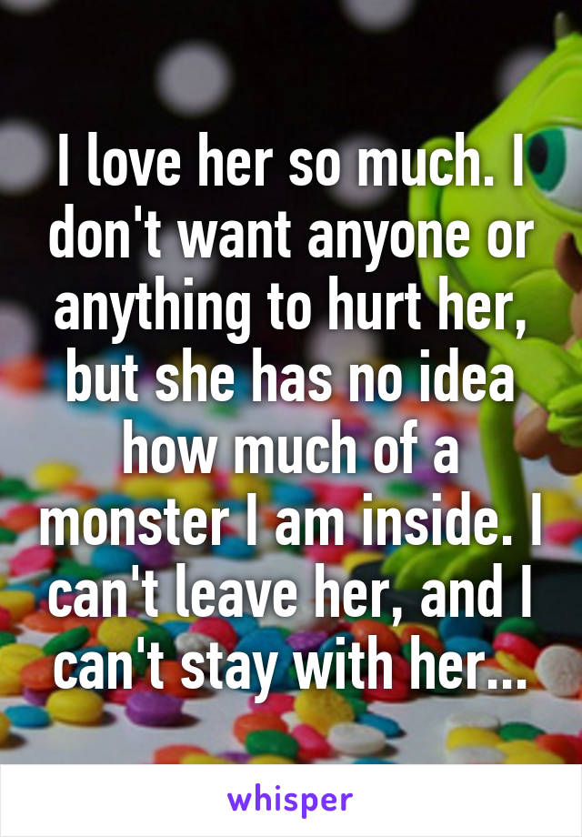 I love her so much. I don't want anyone or anything to hurt her, but she has no idea how much of a monster I am inside. I can't leave her, and I can't stay with her...