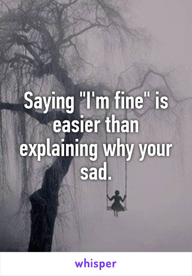 """Saying """"I'm fine"""" is easier than explaining why your sad."""