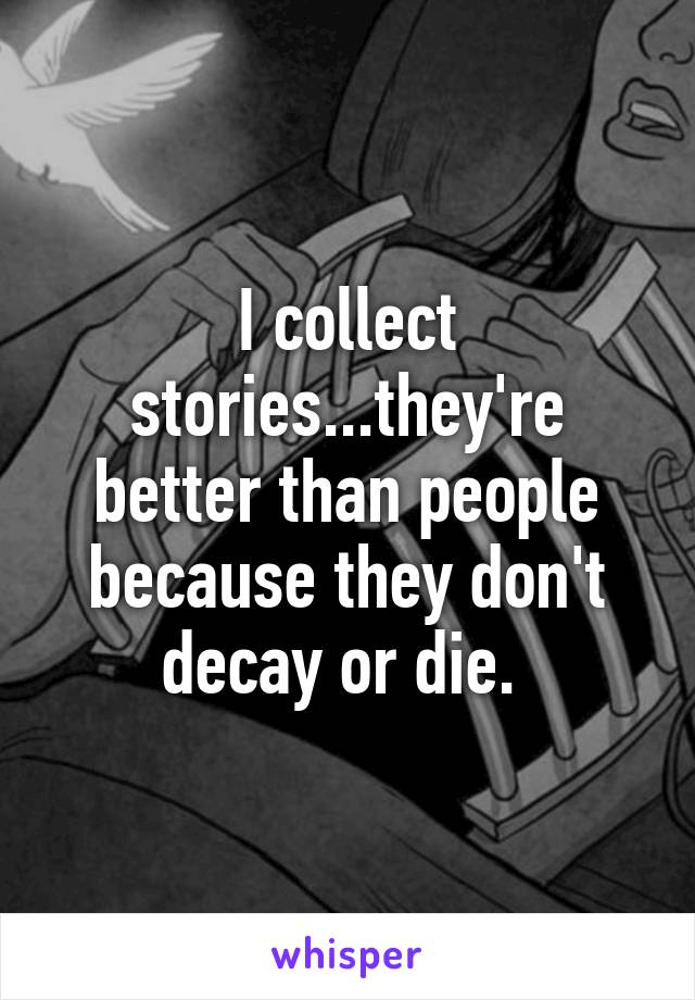I collect stories...they're better than people because they don't decay or die.