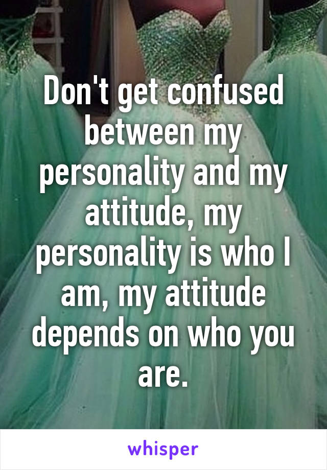 Don't get confused between my personality and my attitude, my personality is who I am, my attitude depends on who you are.