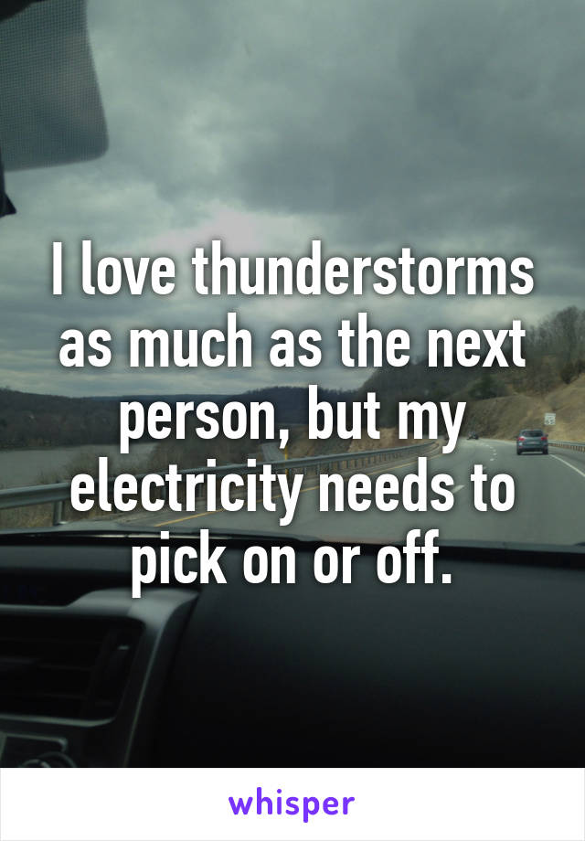 I love thunderstorms as much as the next person, but my electricity needs to pick on or off.