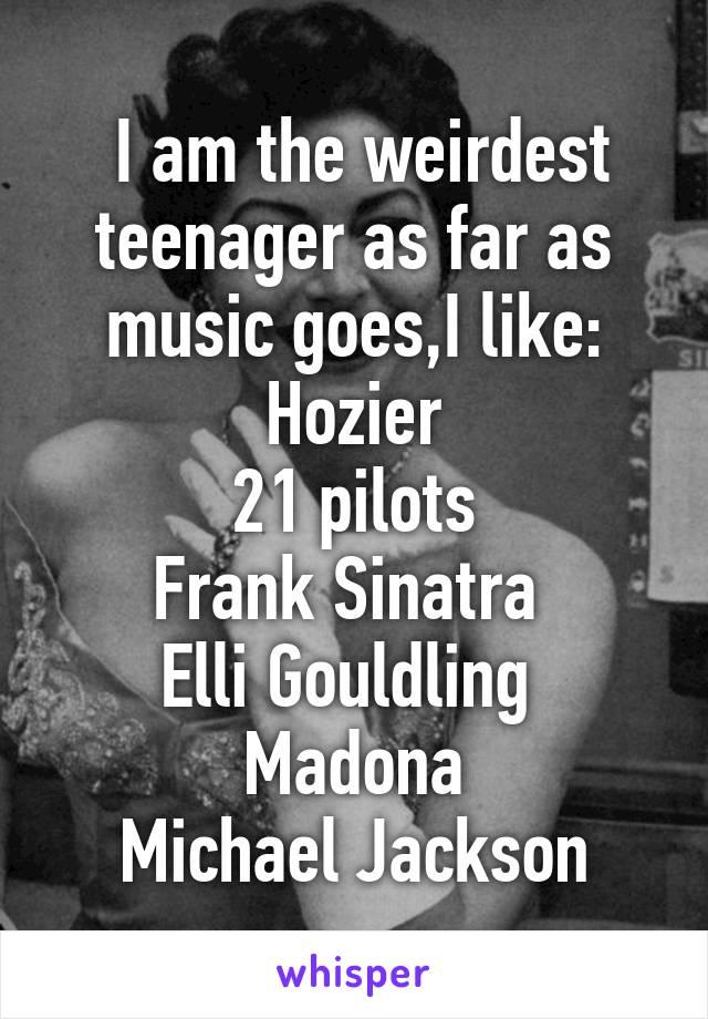I am the weirdest teenager as far as music goes,I like: Hozier 21 pilots Frank Sinatra  Elli Gouldling  Madona Michael Jackson