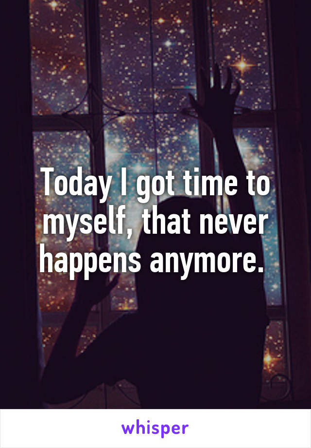 Today I got time to myself, that never happens anymore.