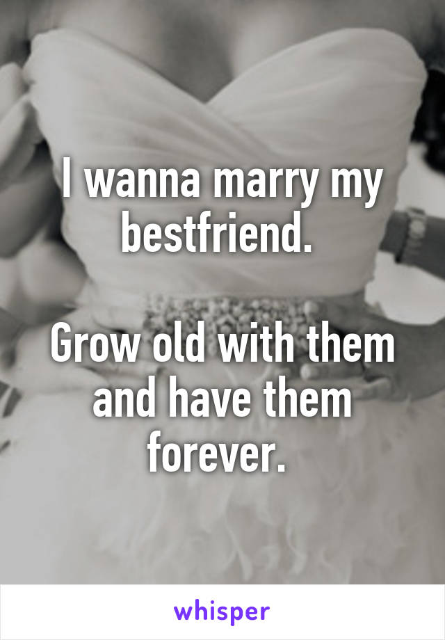 I wanna marry my bestfriend.   Grow old with them and have them forever.