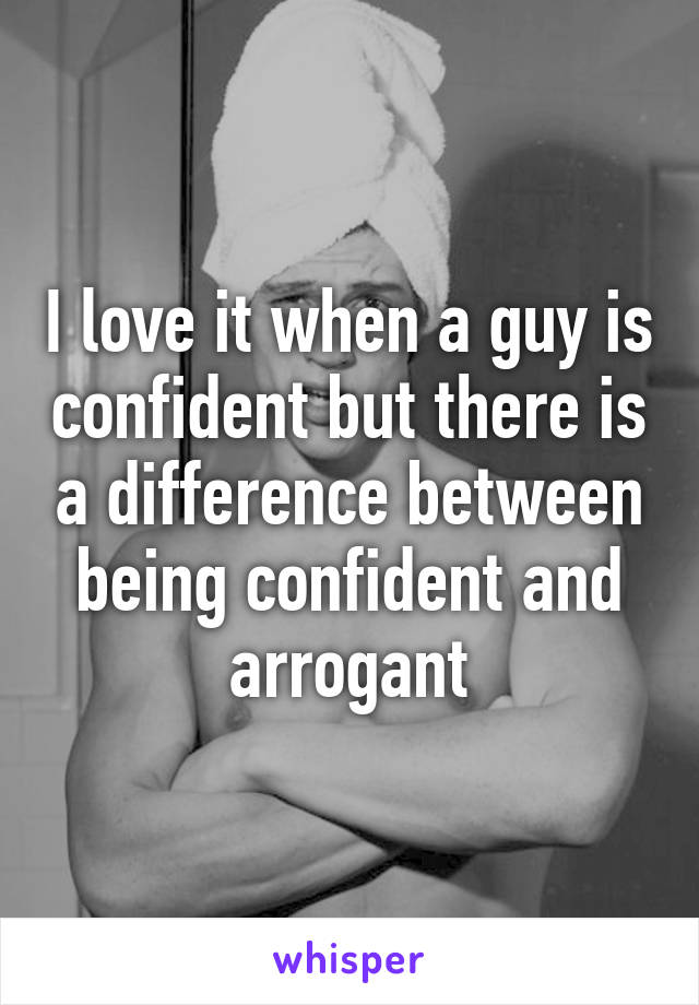 I love it when a guy is confident but there is a difference between being confident and arrogant
