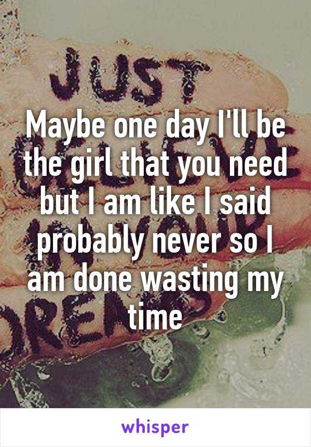 Maybe one day I'll be the girl that you need but I am like I said probably never so I am done wasting my time