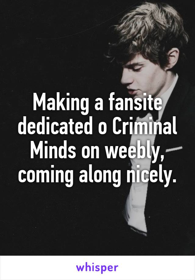 Making a fansite dedicated o Criminal Minds on weebly, coming along nicely.