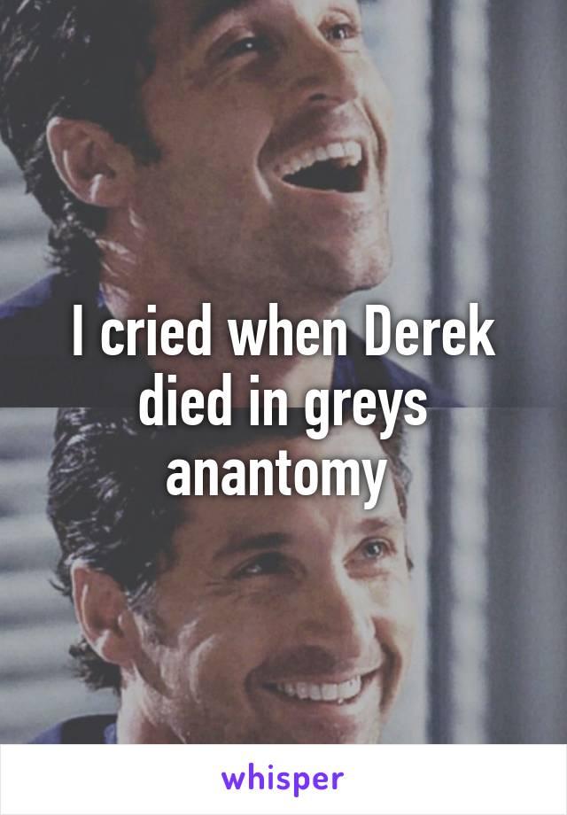 I cried when Derek died in greys anantomy