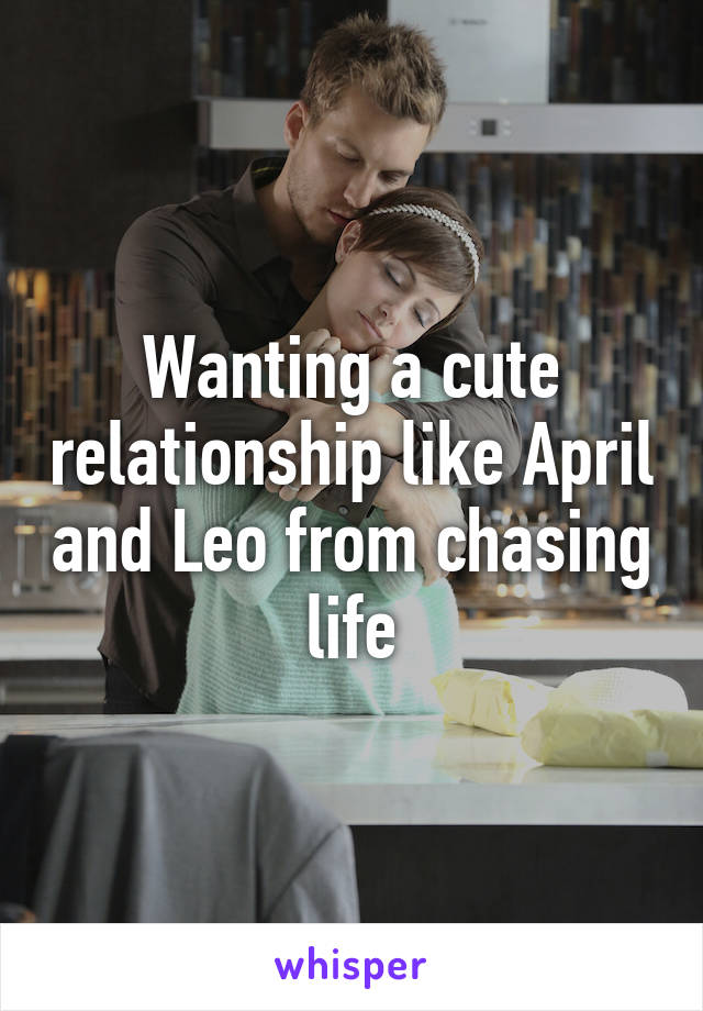 Wanting a cute relationship like April and Leo from chasing life