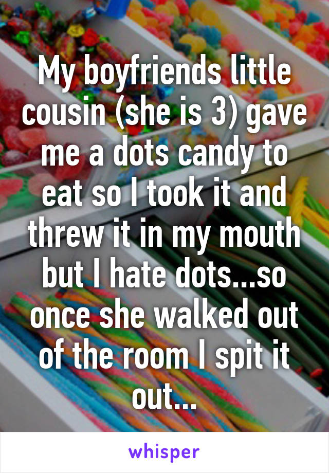 My boyfriends little cousin (she is 3) gave me a dots candy to eat so I took it and threw it in my mouth but I hate dots...so once she walked out of the room I spit it out...
