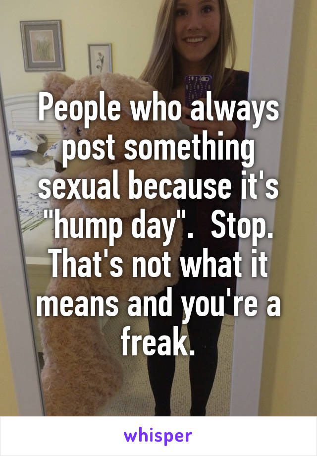 """People who always post something sexual because it's """"hump day"""".  Stop. That's not what it means and you're a freak."""