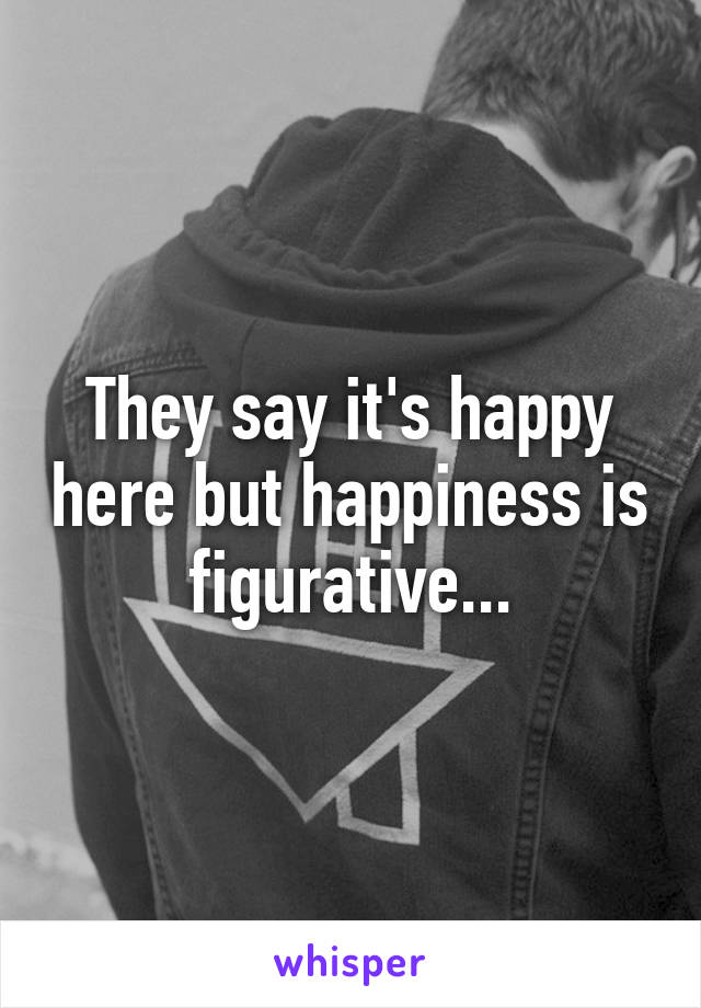 They say it's happy here but happiness is figurative...