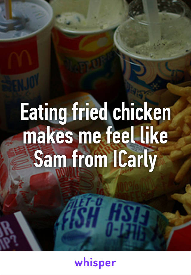 Eating fried chicken makes me feel like Sam from ICarly