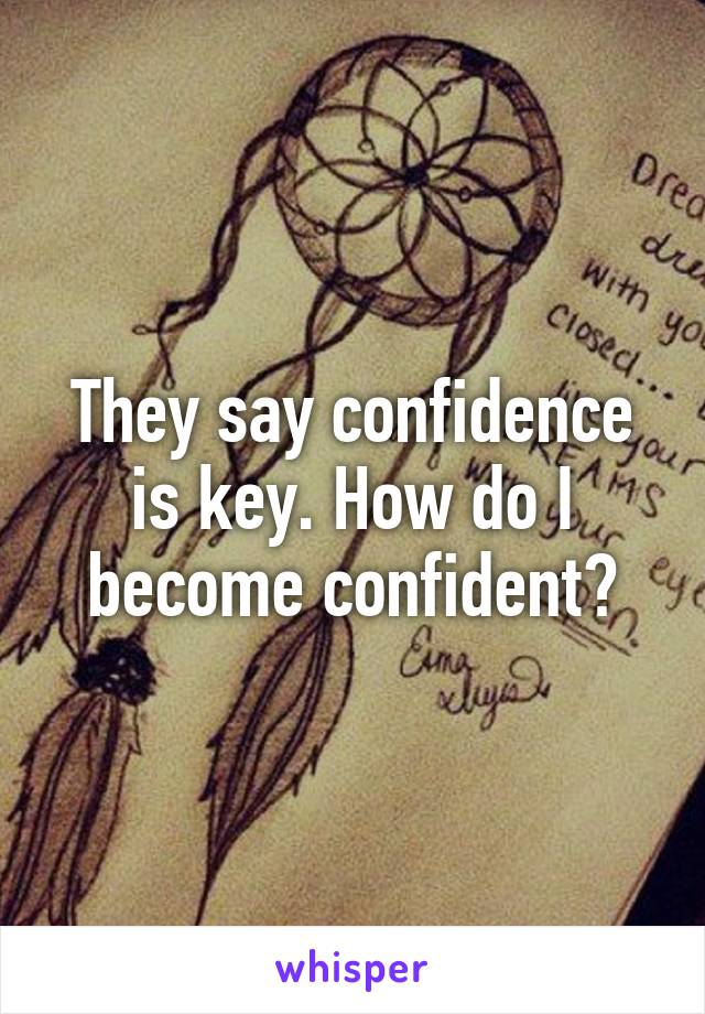 They say confidence is key. How do I become confident?