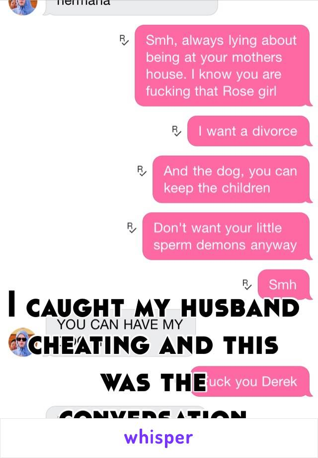 I caught my husband cheating and this was the conversation