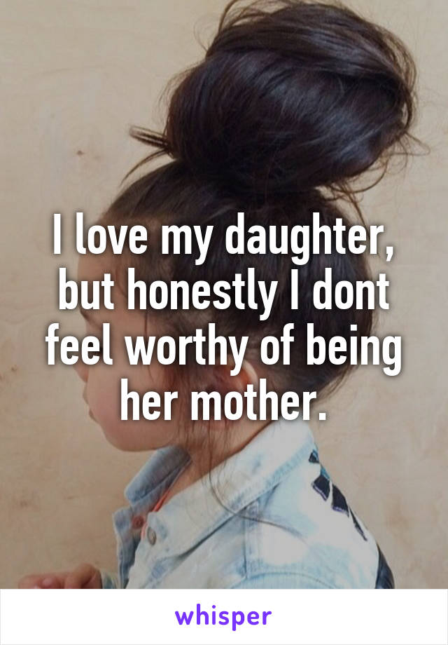I love my daughter, but honestly I dont feel worthy of being her mother.