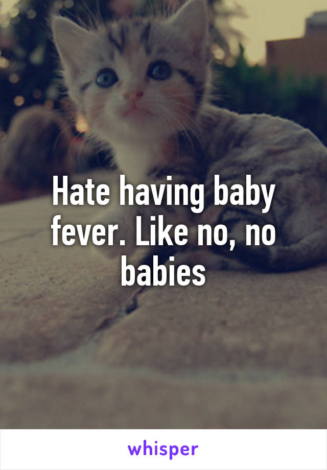 Hate having baby fever. Like no, no babies