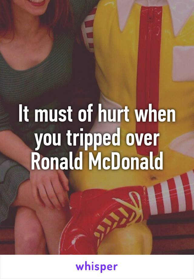 It must of hurt when you tripped over Ronald McDonald