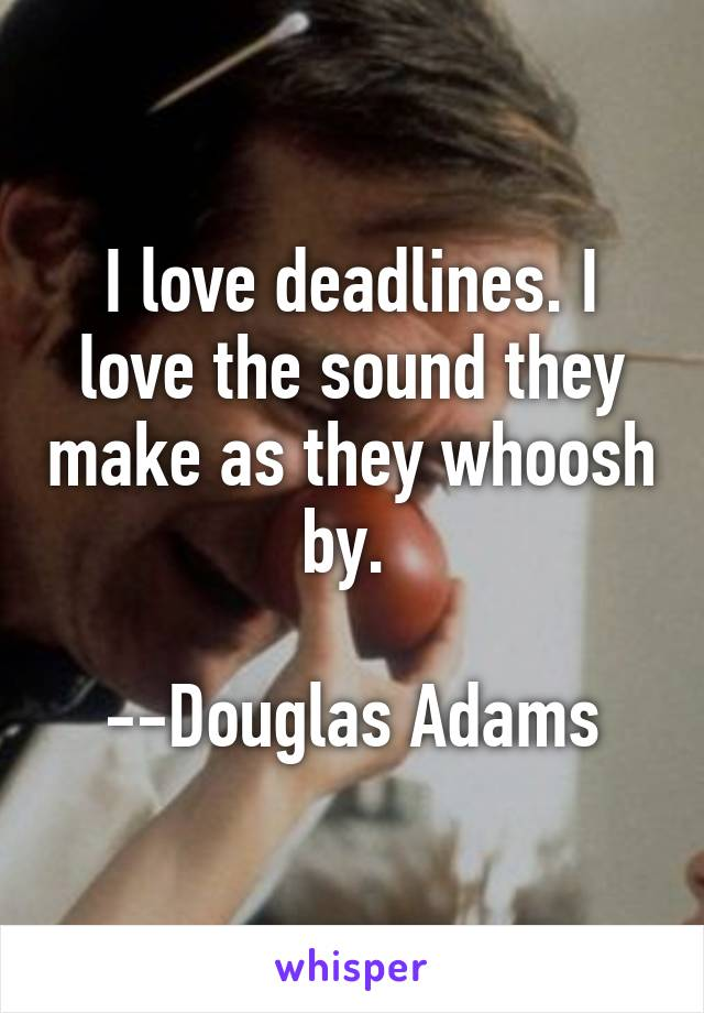 I love deadlines. I love the sound they make as they whoosh by.   --Douglas Adams