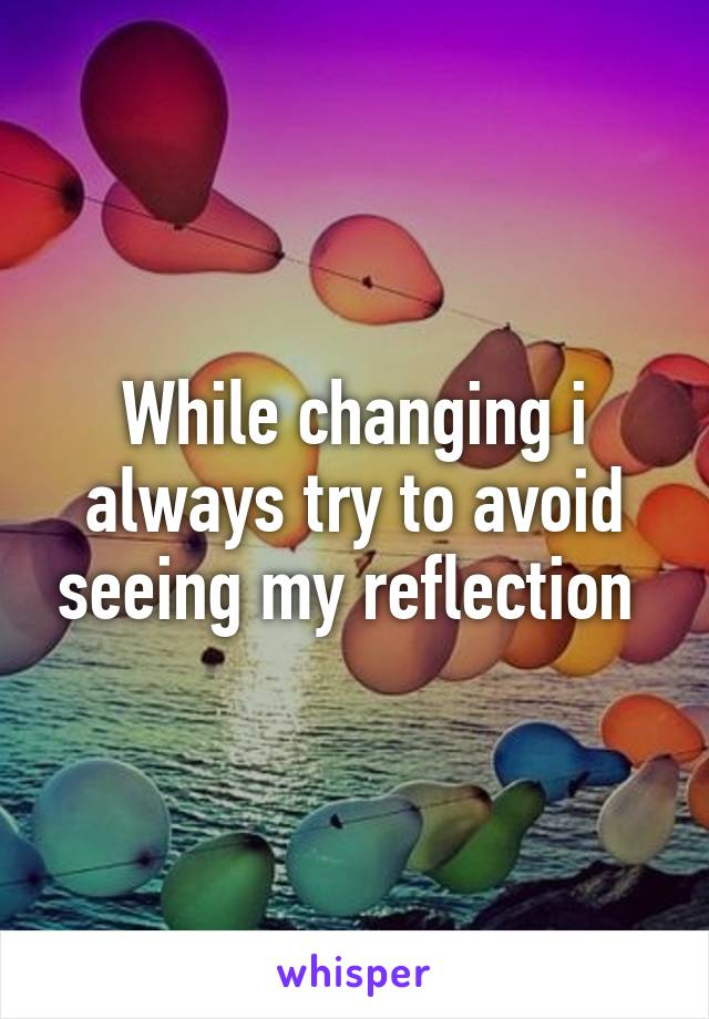 While changing i always try to avoid seeing my reflection