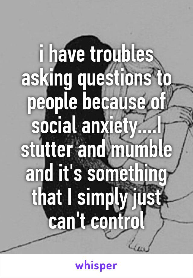 i have troubles asking questions to people because of social anxiety....I stutter and mumble and it's something that I simply just can't control